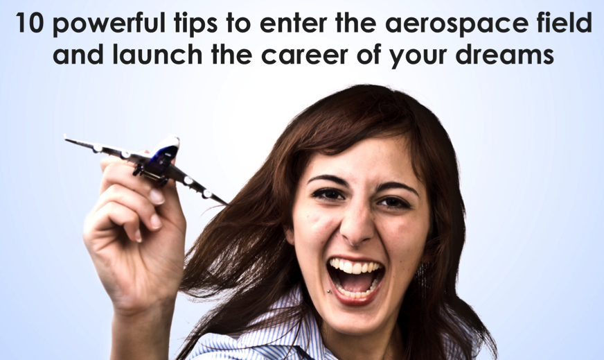 10 powerful tips to enter the aerospace field and launch the career of your dreams